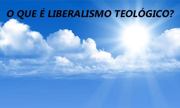 O que é Liberalismo Teológico?